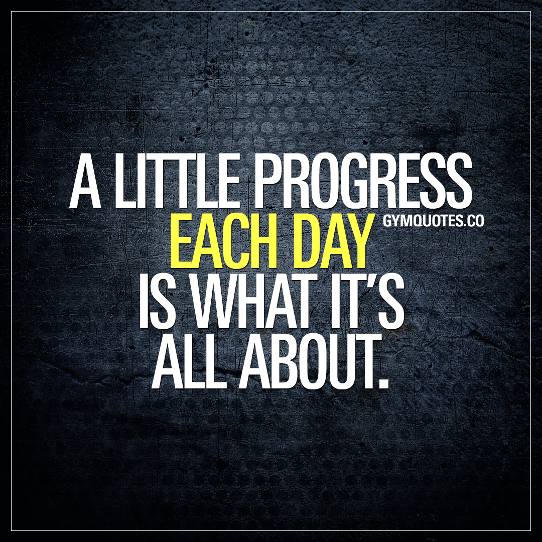 Progress Quotes Gym Motivation Quote A Little Progress Each Day Is What It's All .