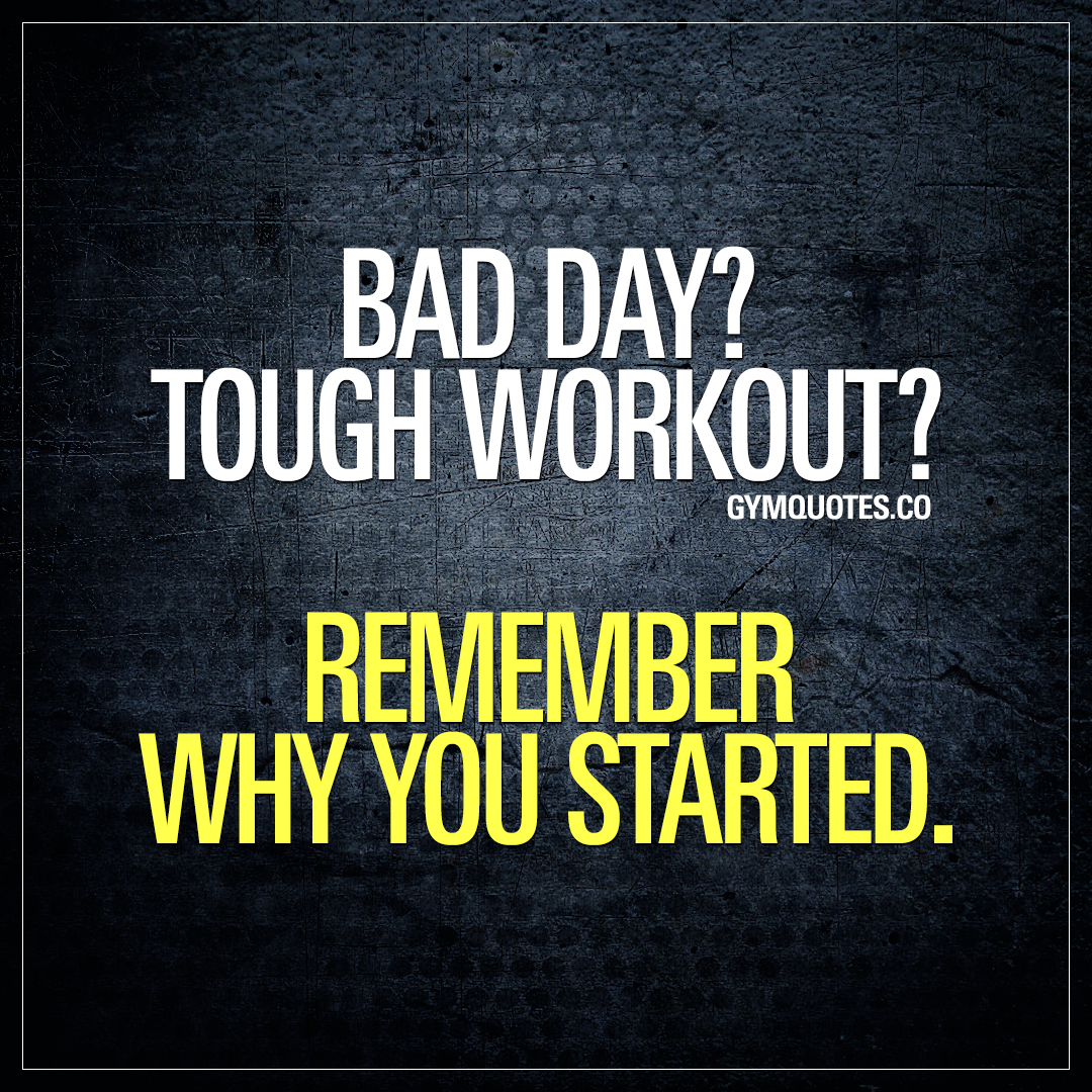 Motivational Quotes Of The Day Gym Quote Bad Day Tough Workout Remember Why You Started.