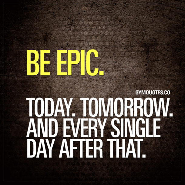 Be epic. Today. Tomorrow. And every single day after that.