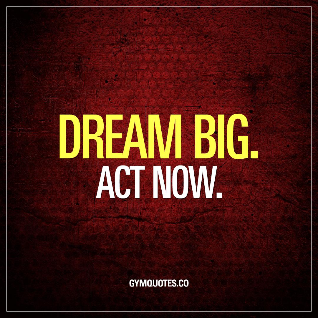 Dream big. Act now.
