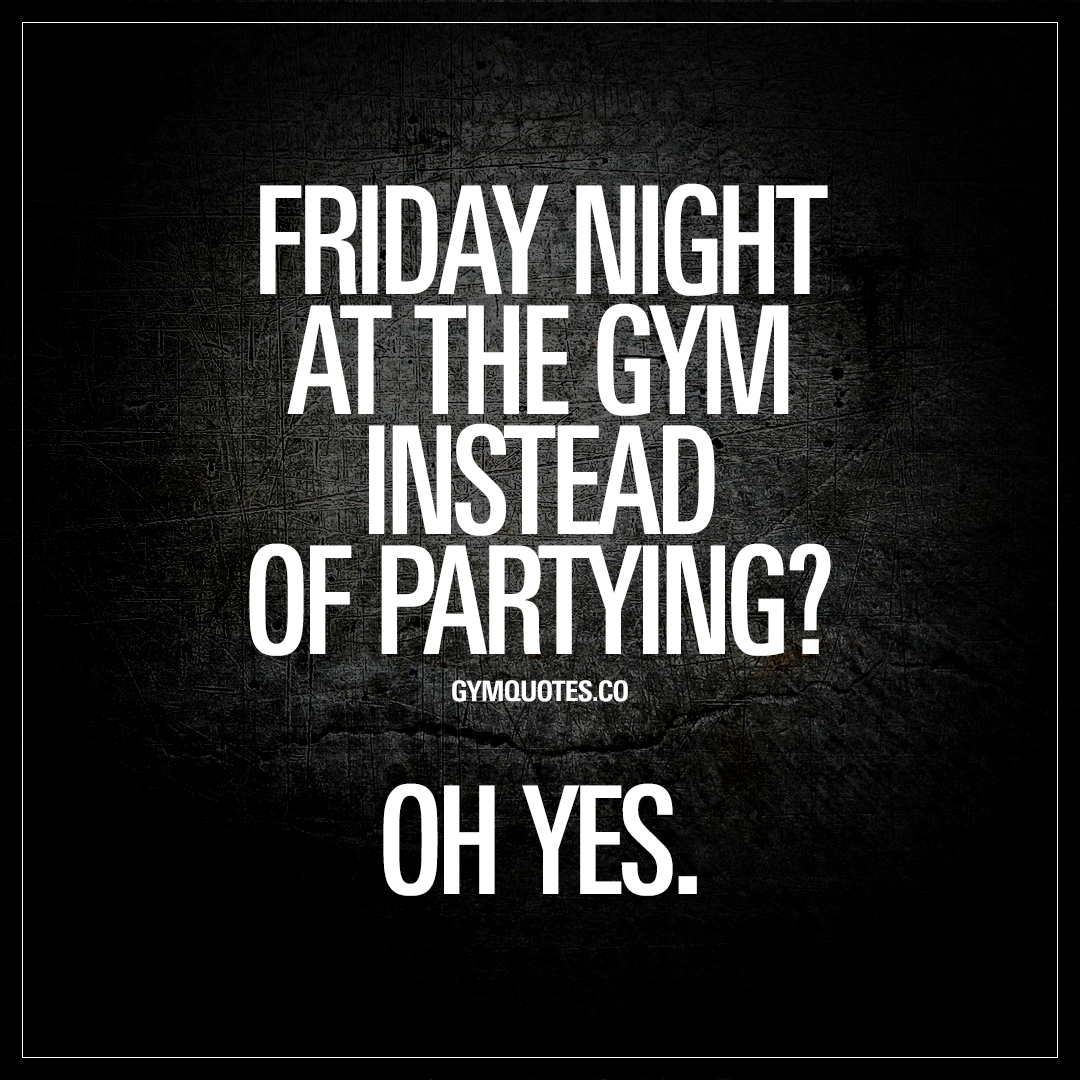 Gym Quotes: Friday night at the gym instead of partying? Oh yes.