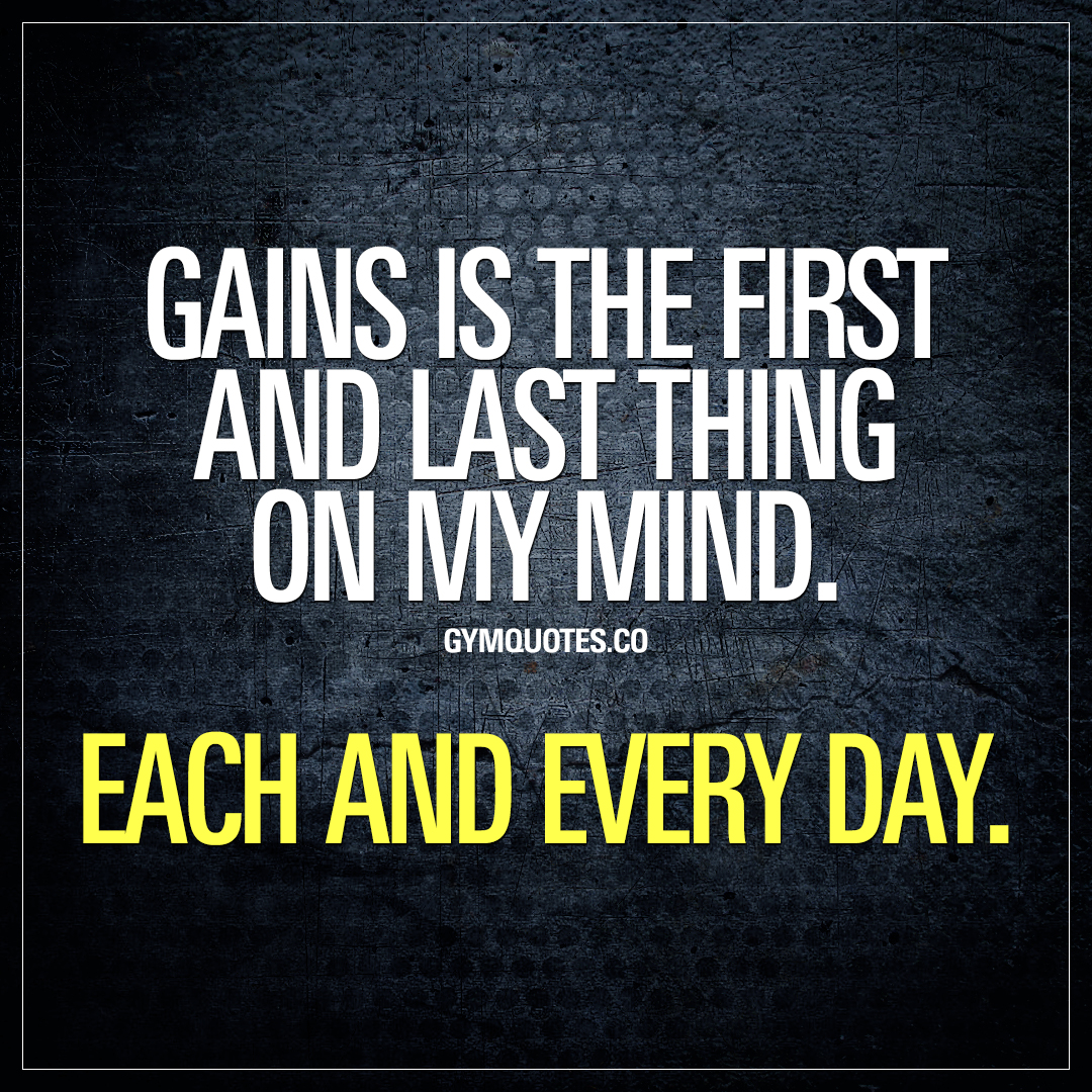 Gains is the first and last thing on my mind. Each and every day.