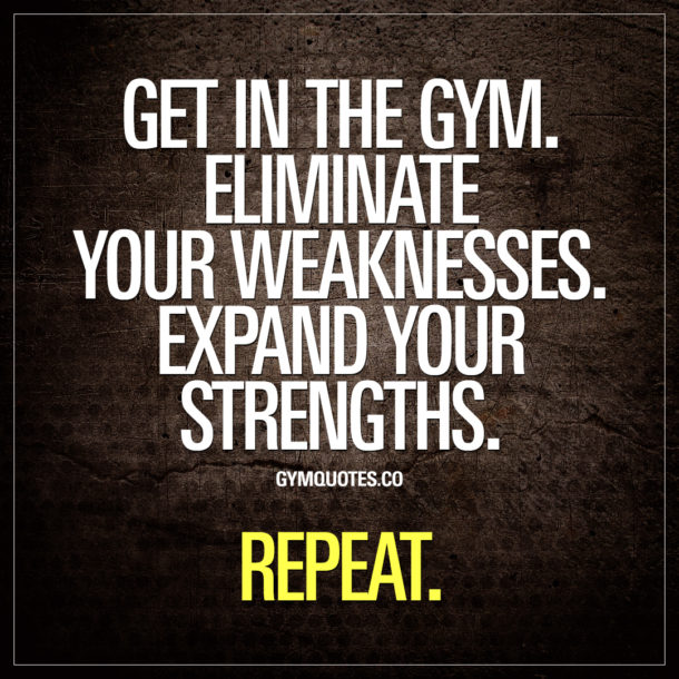 Get in the gym. Eliminate your weaknesses. Expand your strengths. Repeat.