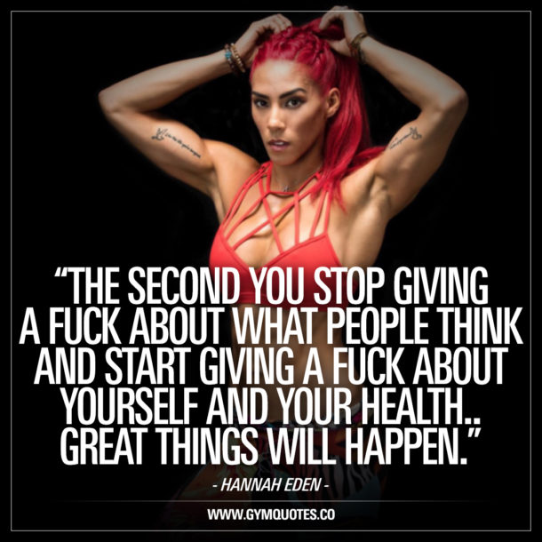 The second you stop giving a fuck about what people think and start giving a fuck about yourself and your health – Hannah Eden