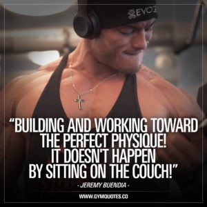 Jeremy Buendia quotes: Building and working toward the perfect physique!