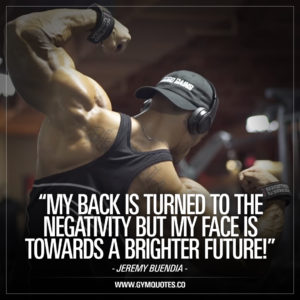 Jeremy Buendia quote: My back is turned to the negativity.