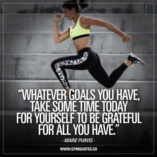Whatever goals you have, take some time today for yourself to be grateful for all you have – Marie Purvis