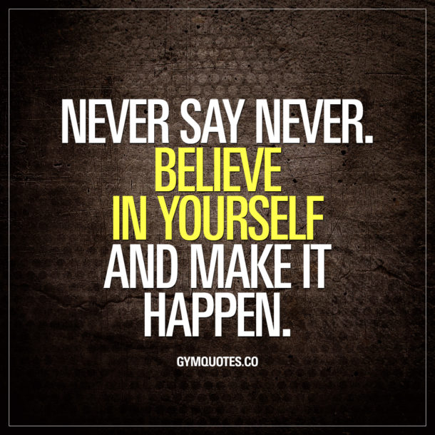 Never say never. Believe in yourself and make it happen.