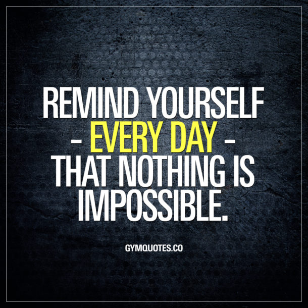 Remind yourself – every day – that nothing is impossible.