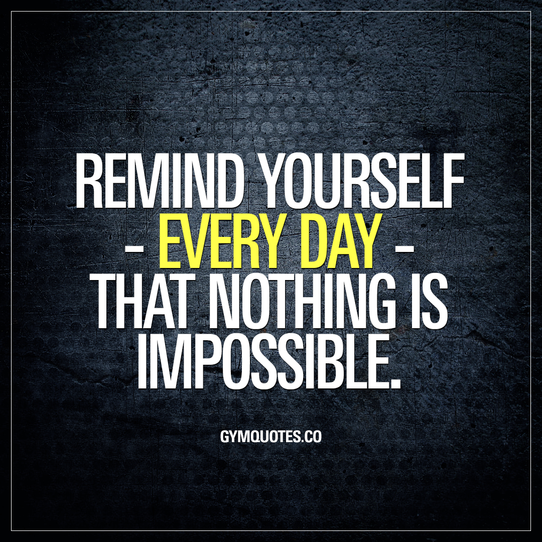 Remind yourself - every day - that nothing is impossible ...