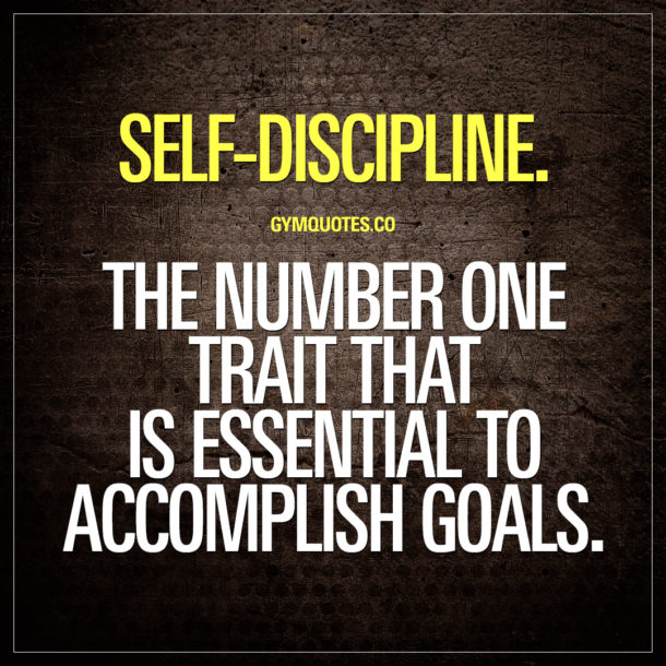 Self-discipline. The number one trait that is essential to accomplish goals.
