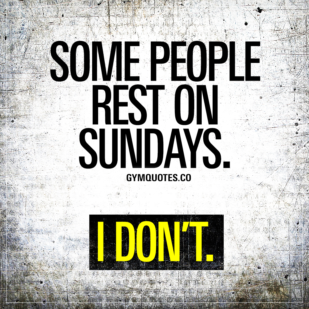 Some people rest on Sundays. I don't.
