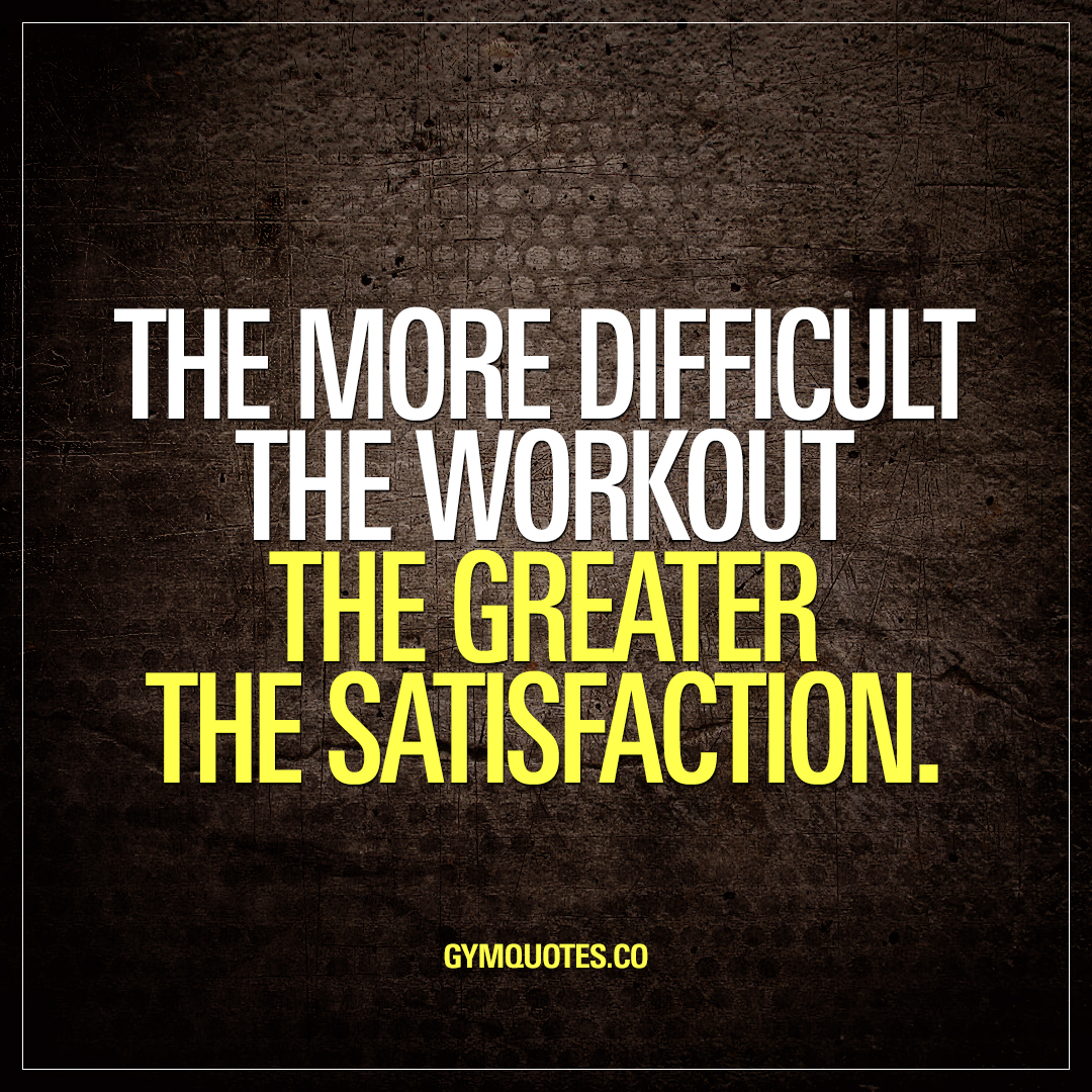 Work Out Quotes The More Difficult The Workout The Greater The Satisfaction
