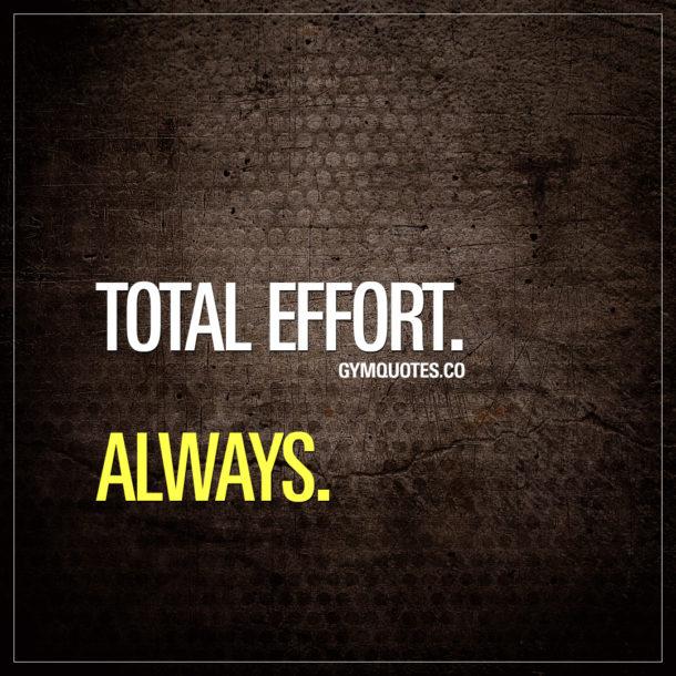 Total effort. Always.