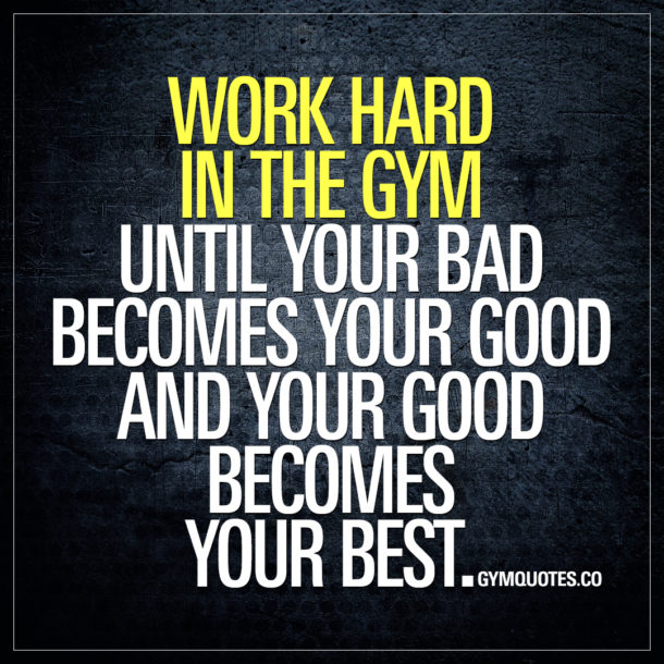 Work hard in the gym until your bad becomes your good and your good becomes your best.