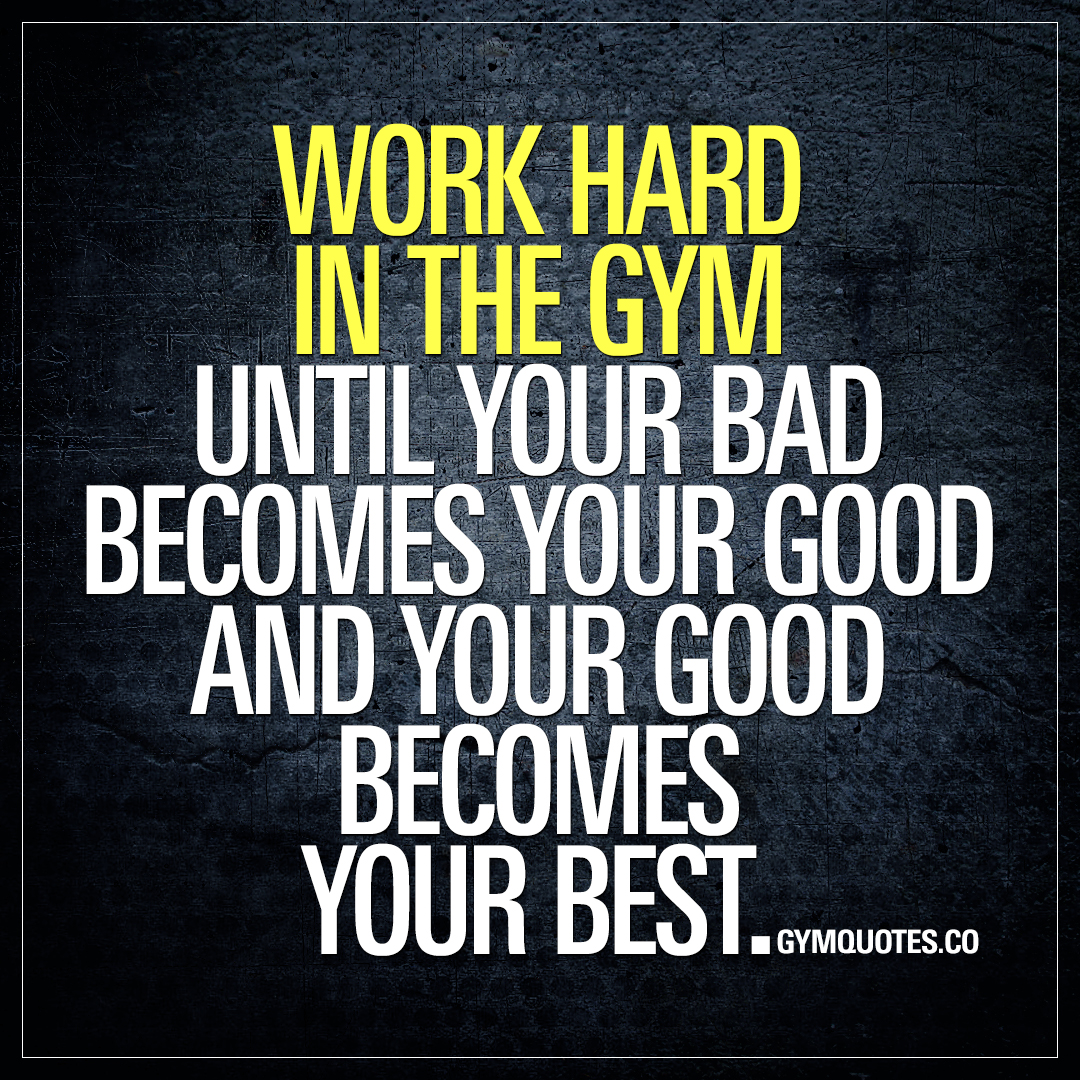 Work Inspirational Quotes Gym Quotes Work Hard In The Gym Until Your Bad Becomes Your Good.