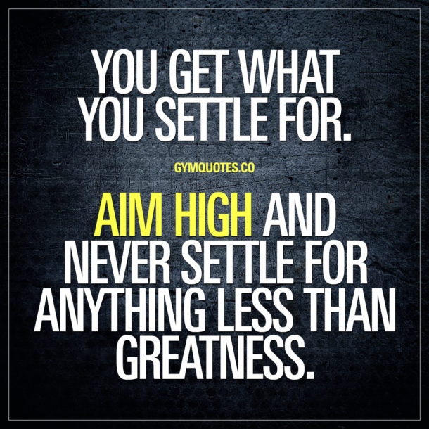 You get what you settle for. Aim high and NEVER settle for anything less than greatness.