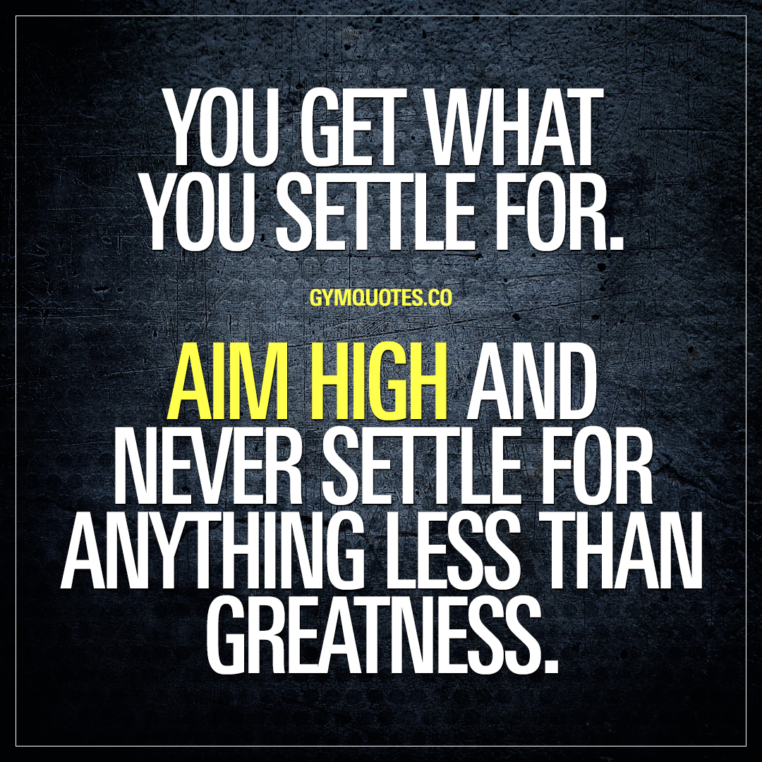 High  Quotes | You Get What You Settle For Never Settle For Anything Less Than