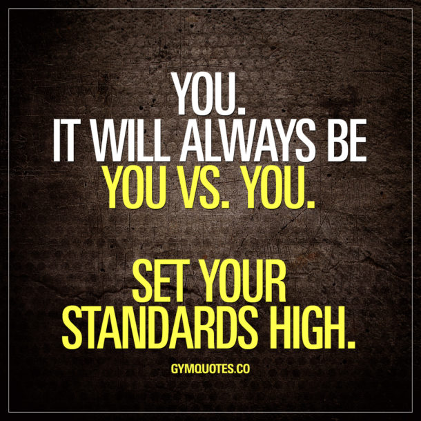 You. It will always be you Vs. you. Set your standards high.