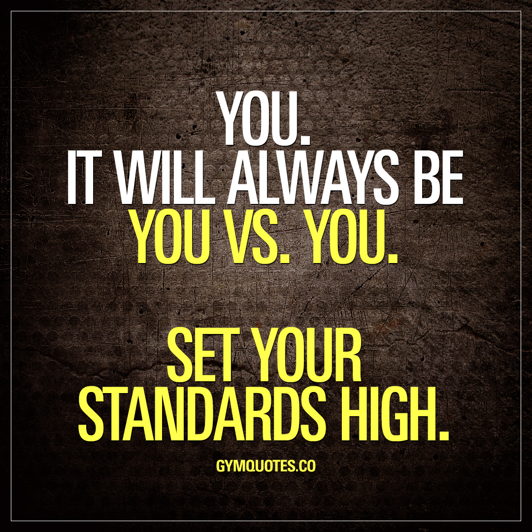 You. It Will Always Be You Vs. You. Set Your Standards