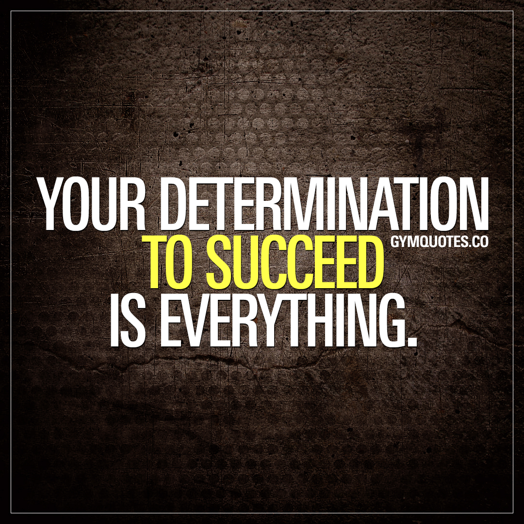 Inspirational Quotes Motivation: Your Determination To Succeed Is Everything