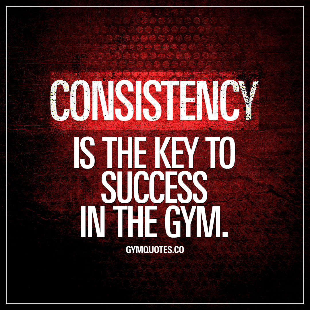 Gym Motivational Quotes | Gym Motivation Quote Consistency Is The Key To Success In The Gym