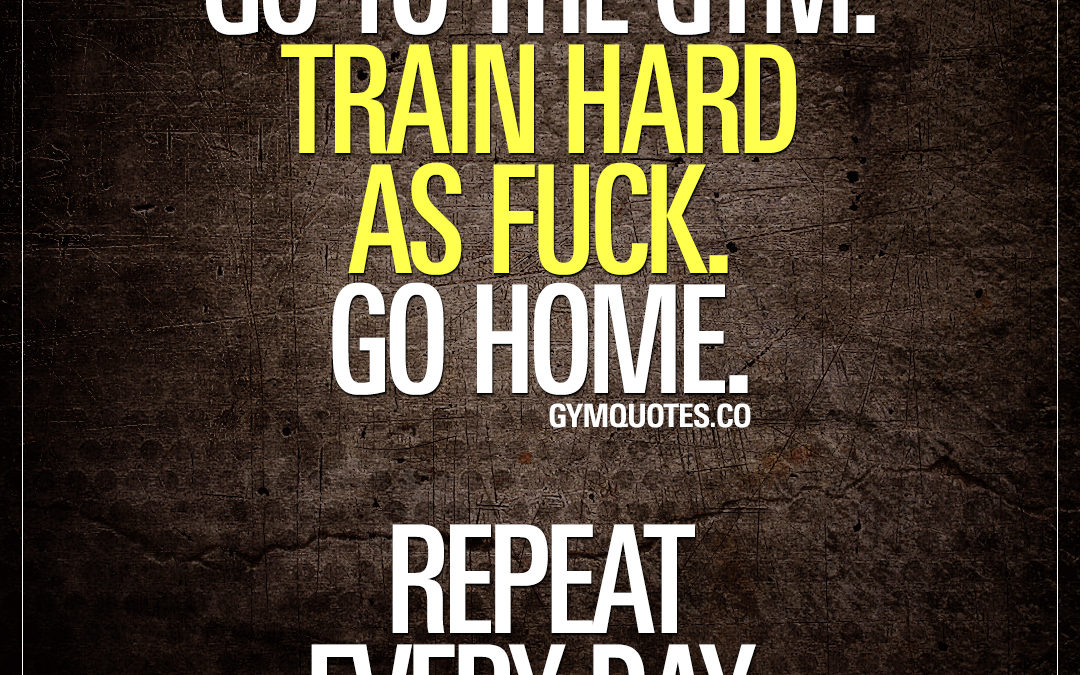 Go to the gym. Train hard as fuck. Go home. Repeat every day.
