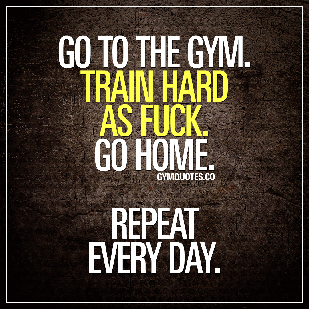 Go to the gym train hard as fuck go home repeat every day quote