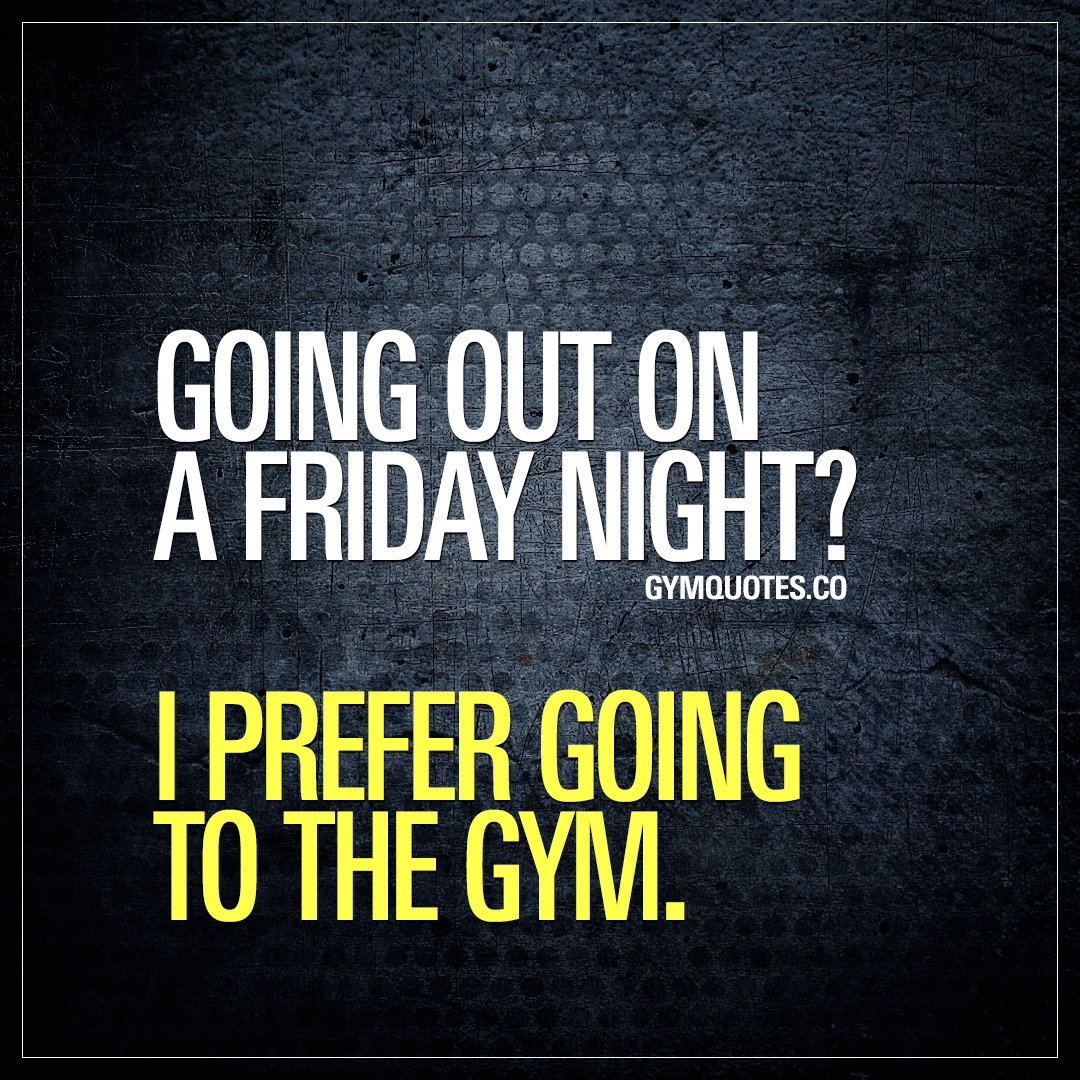 Going out on a Friday night? I prefer going to the gym.