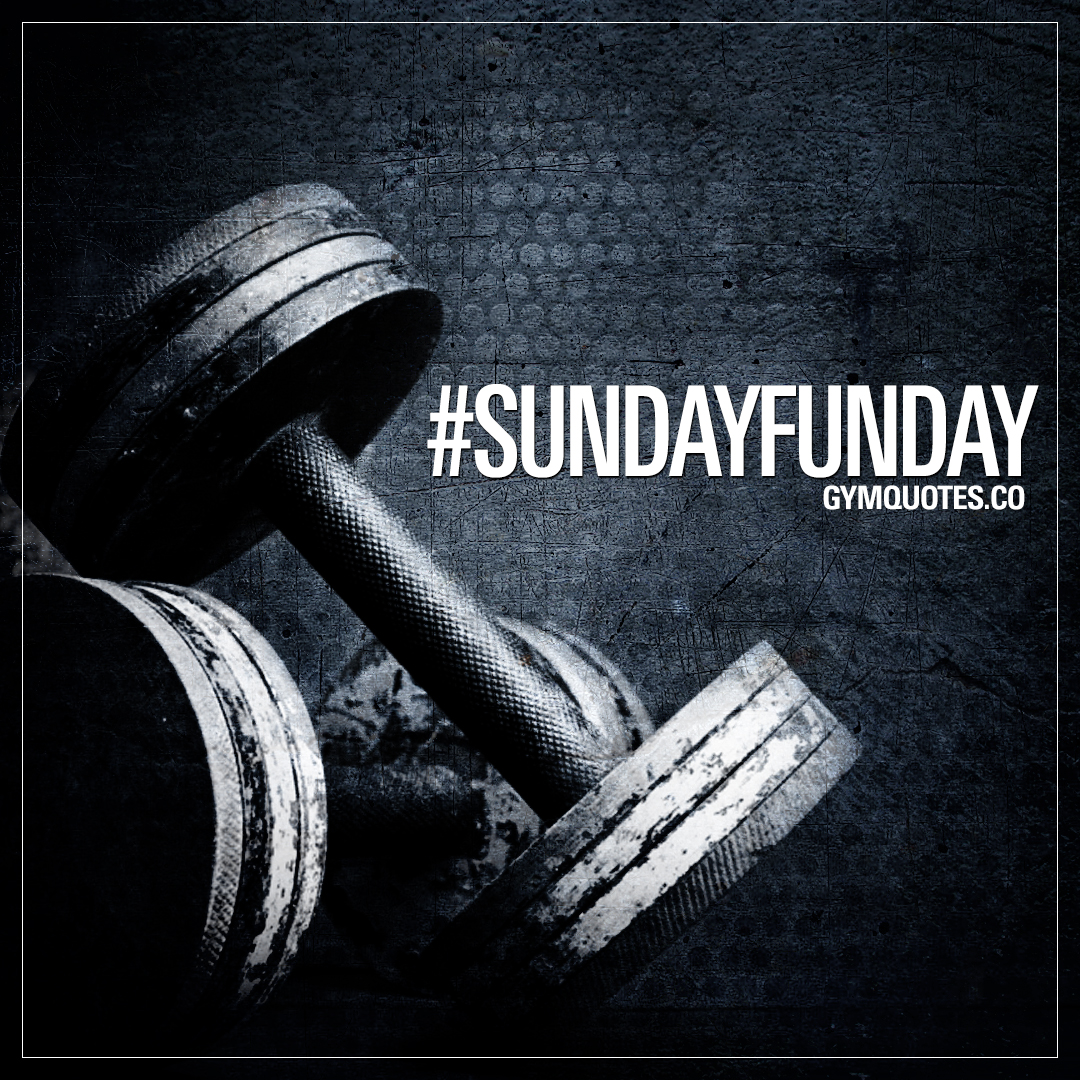 Sunday gym quote: Sunday Funday - it's all about the gym!