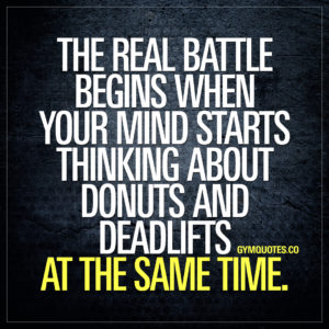 Funny gym quotes: The real battle begins when your mind starts thinking about donuts and deadlifts at the same time.