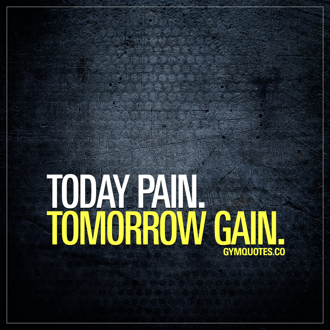 Pain and gain quote: Today pain. Tomorrow gain.