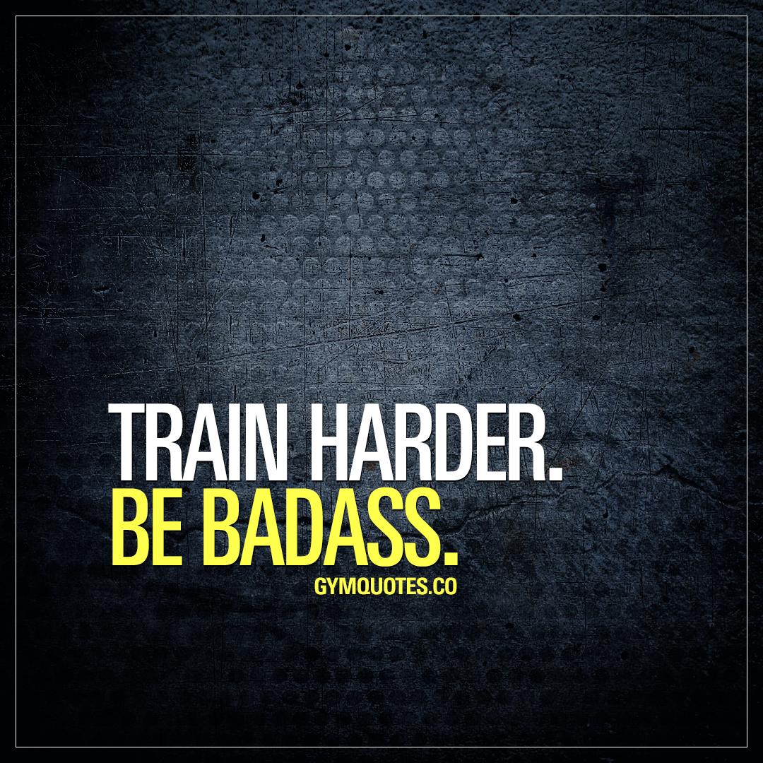 Train harder. Be badass.