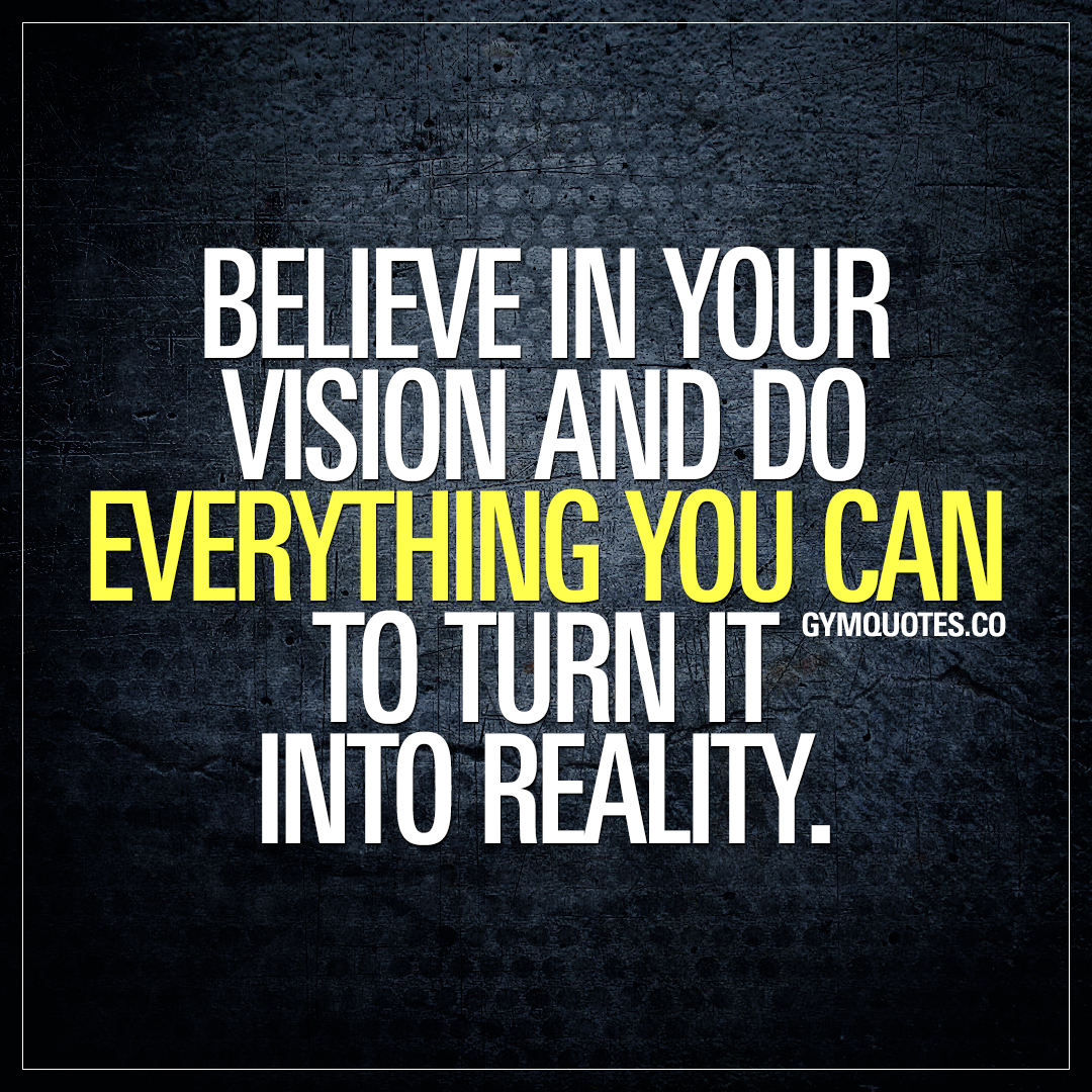 Believe in your vision and do everything you can to turn it ...