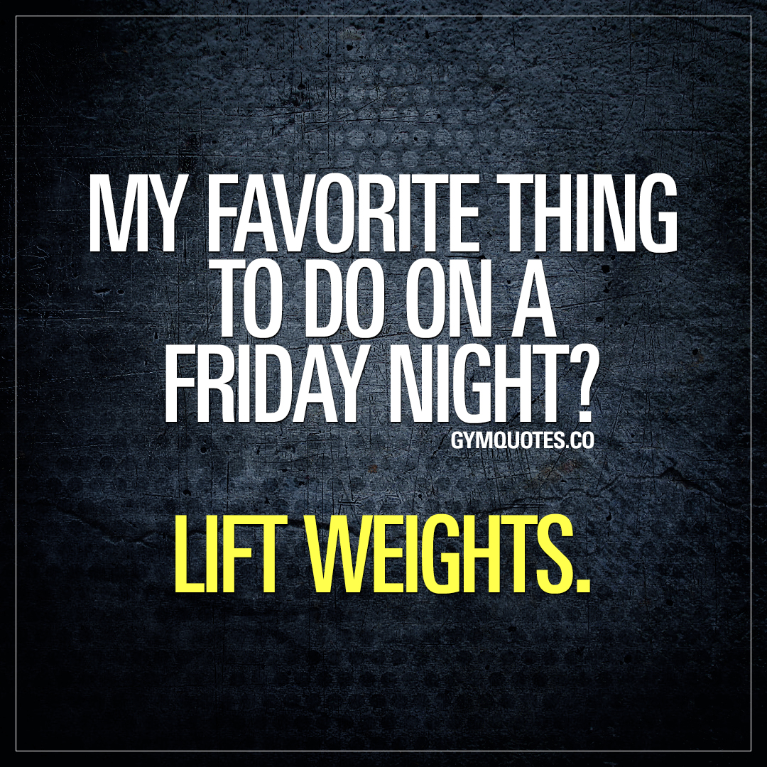 Lifting quotes: My favorite thing to do on a Friday night. Lift weights.