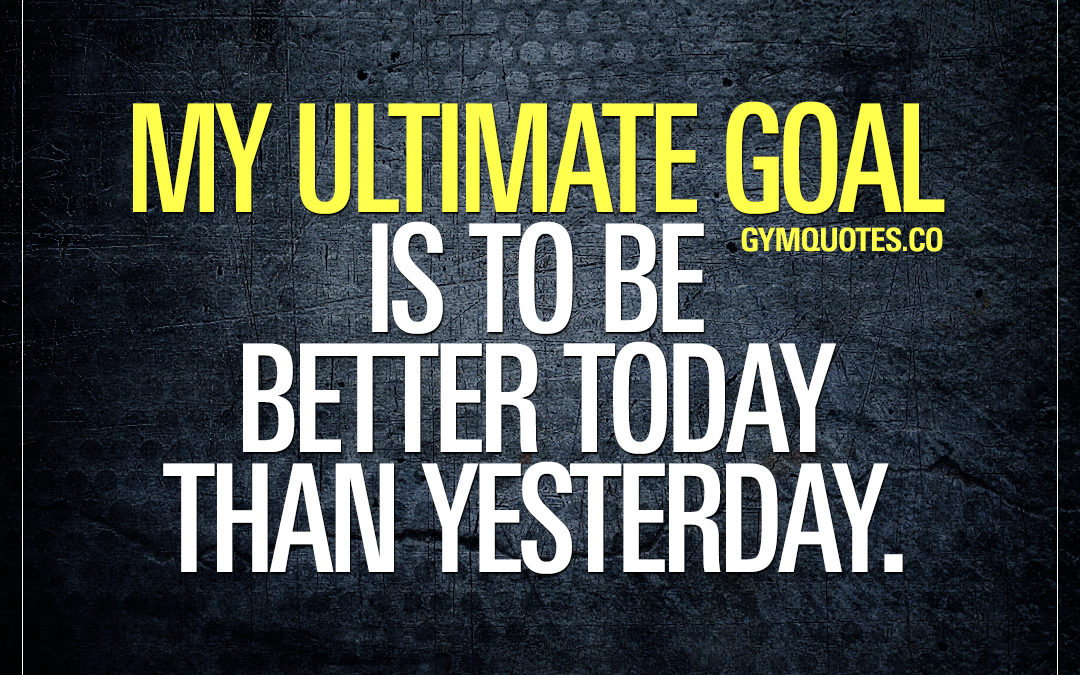 My ultimate goal is to be better today than yesterday.