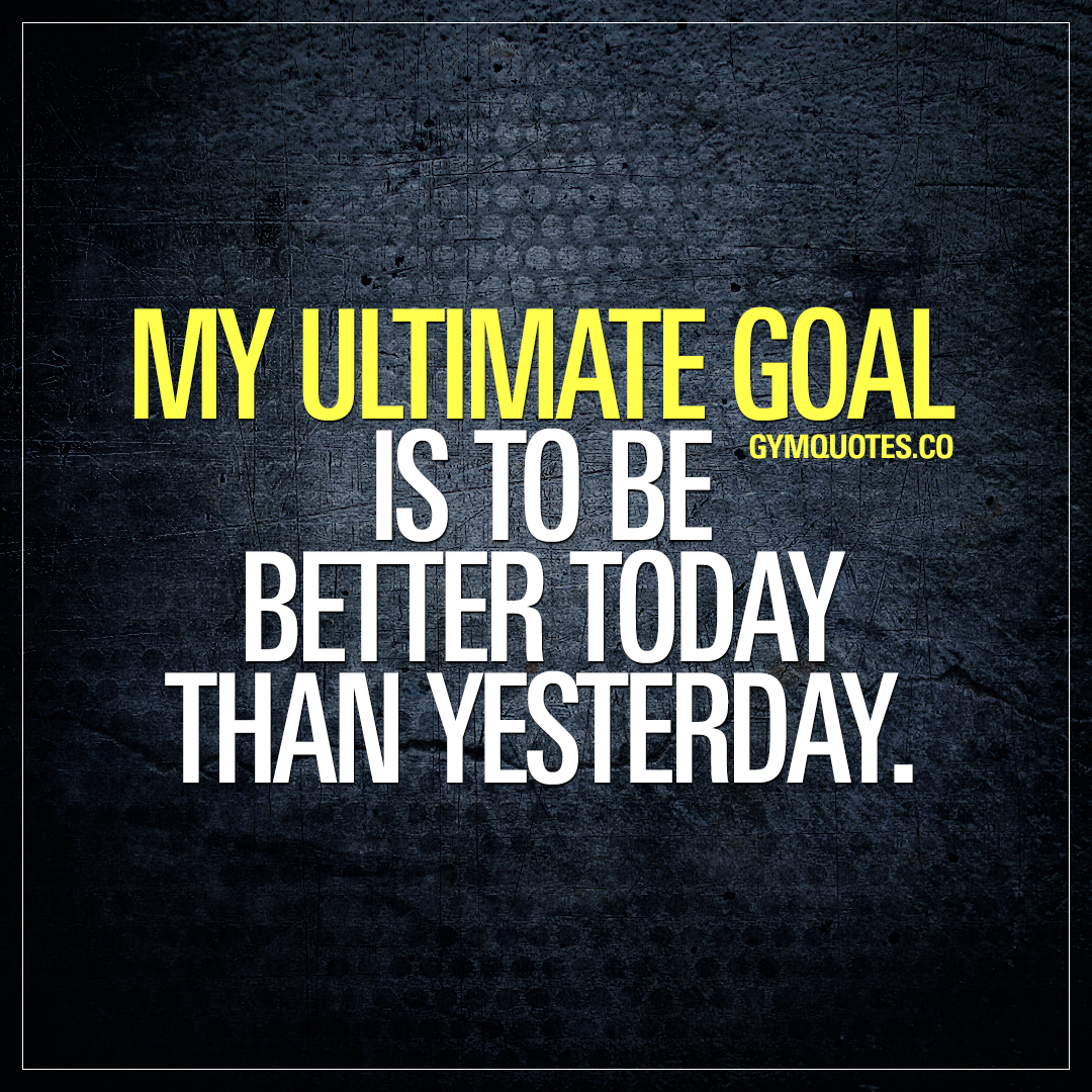 Gym goals quotes: My ultimate goal is to be better today than yesterday.