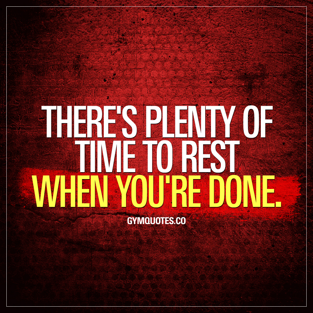 There's plenty of time to rest when you're done.