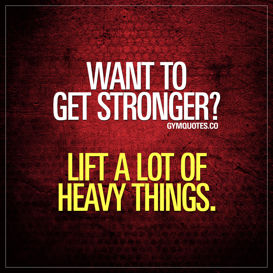 Want to get stronger? Lift a lot of heavy things.