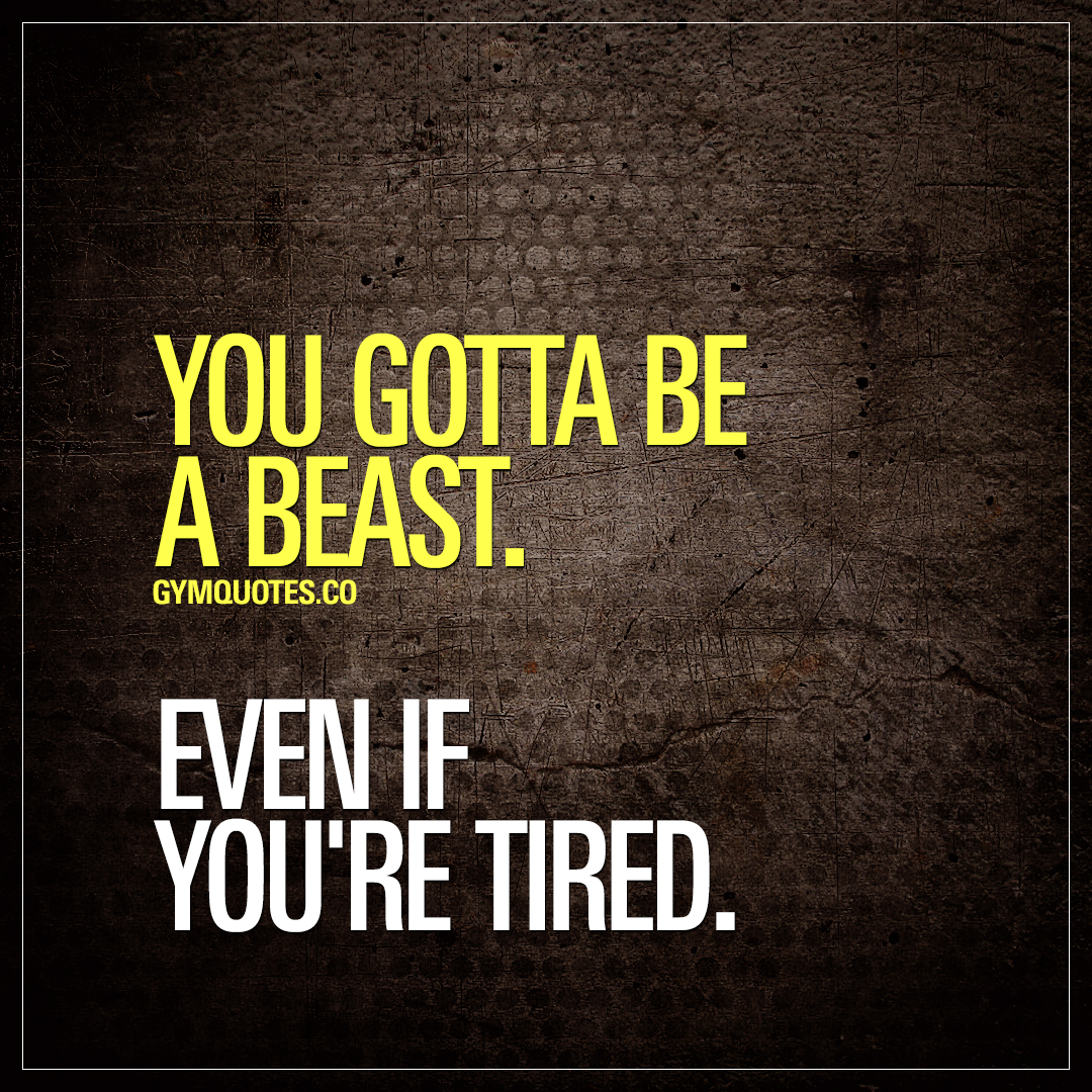 Tired Motivational Quotes: Train Like A Beast Quote: You Gotta Be A Beast. Even If