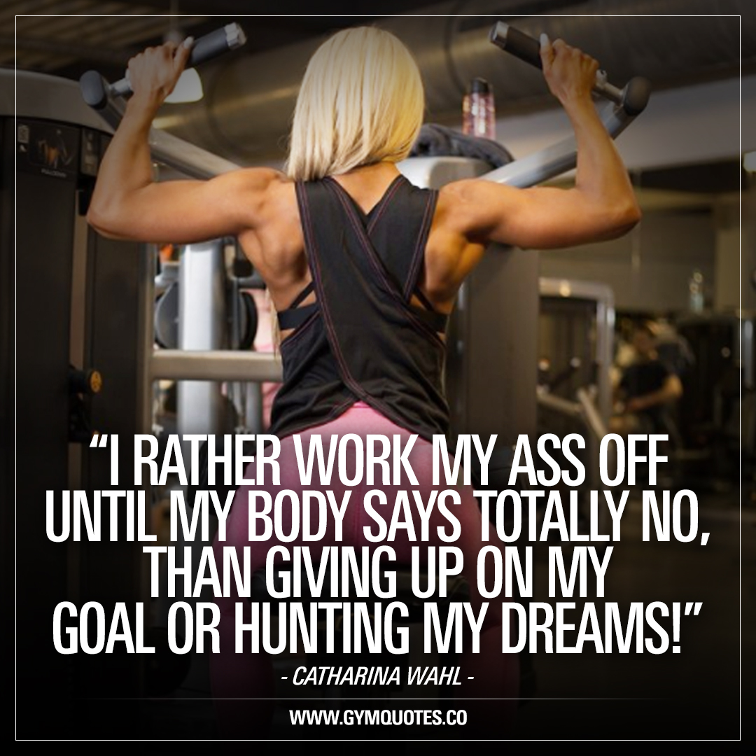 I rather work my ass off until my body says totally no, than giving up on my goals or hunting my dreams! – Catharina Wahl