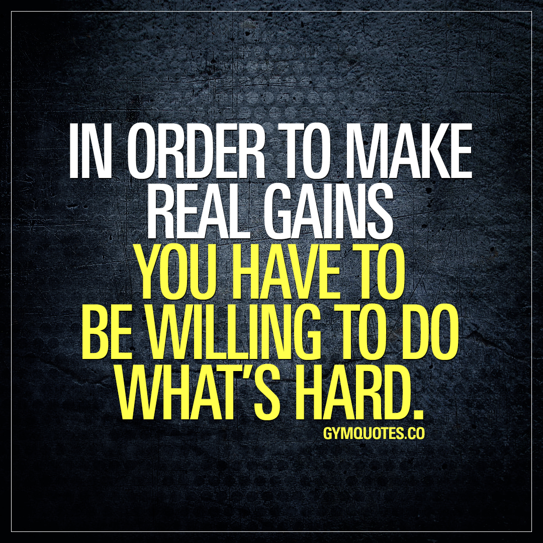 In order to make real gains you have to be willing to do what's hard.