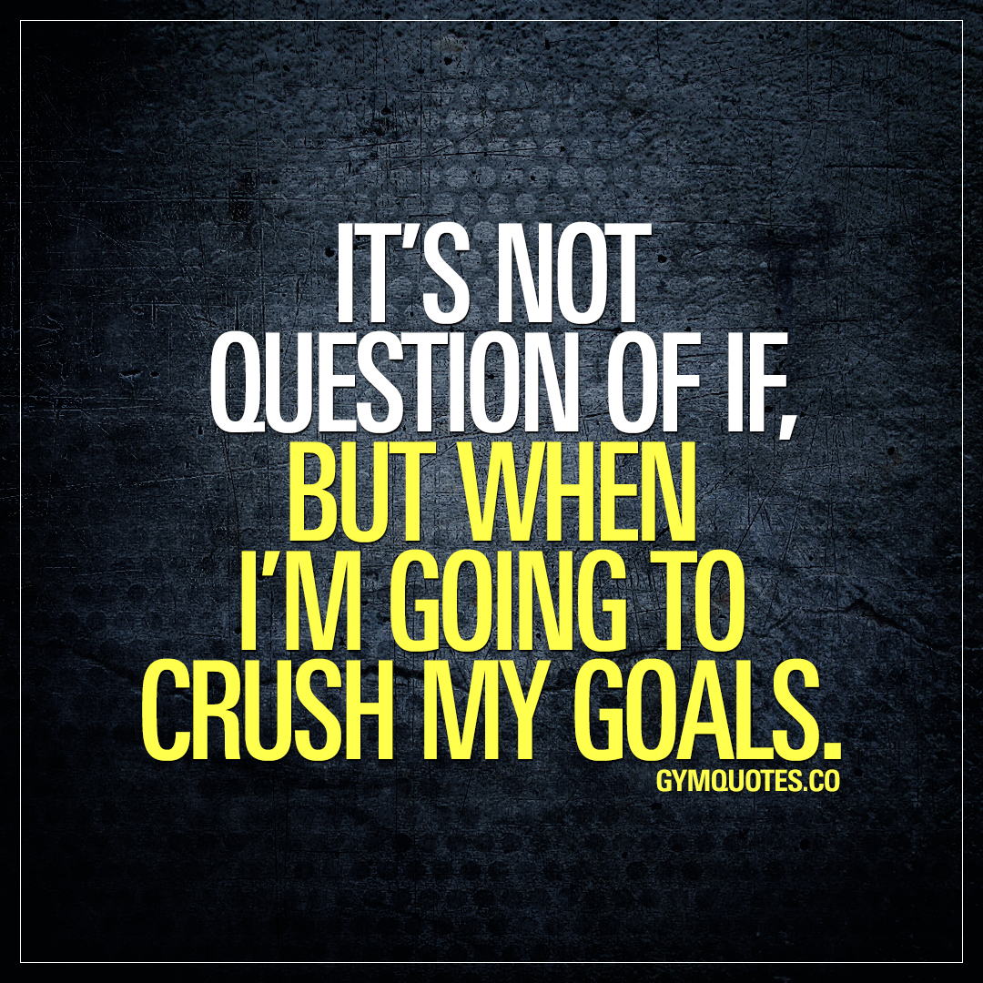 It's not a question of it, but when I'm going to crush my goals.