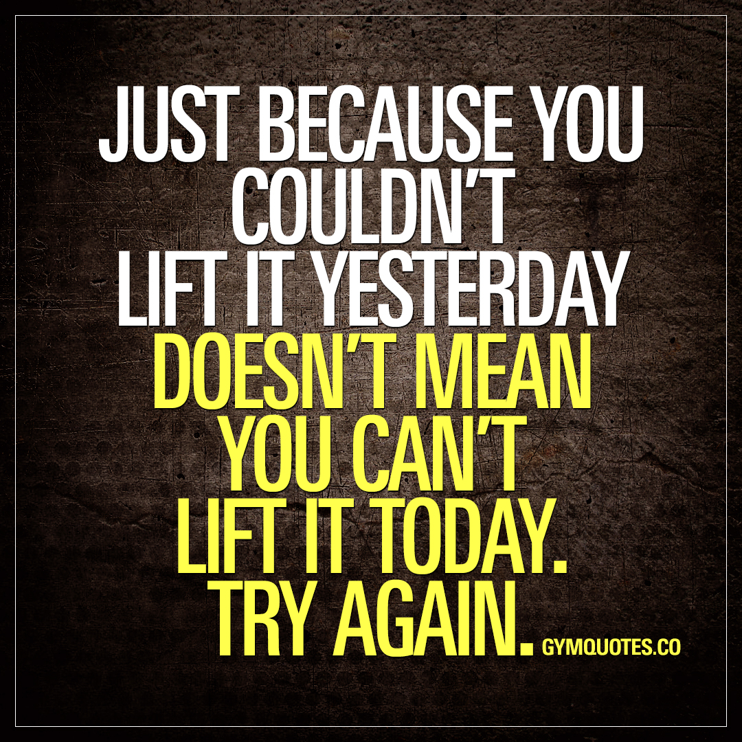 Just because you couldn't lift it yesterday doesn't mean you can't lift it today. TRY AGAIN.