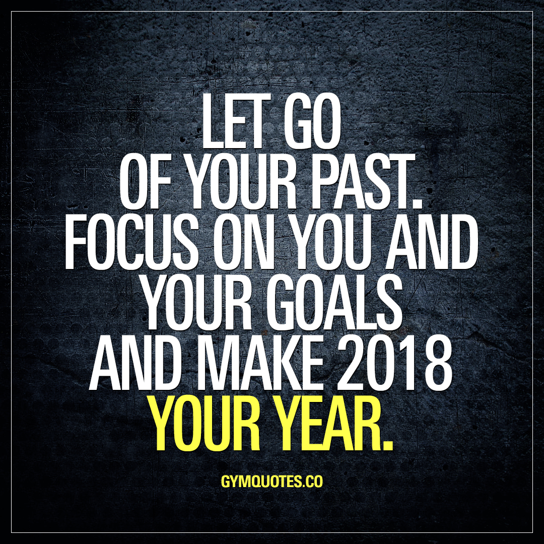 Let Go Of Your Past. Focus On You And Your Goals And Make 2018 YOUR Year.