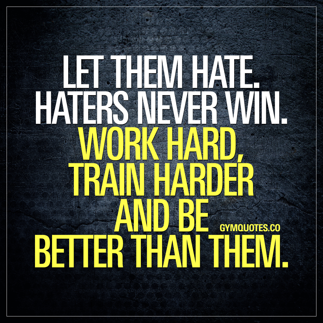 Let them hate. Haters never win. Work hard, train harder and be better than them.
