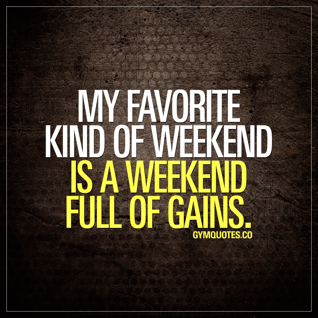 My favorite kind of weekend is a weekend full of gains.