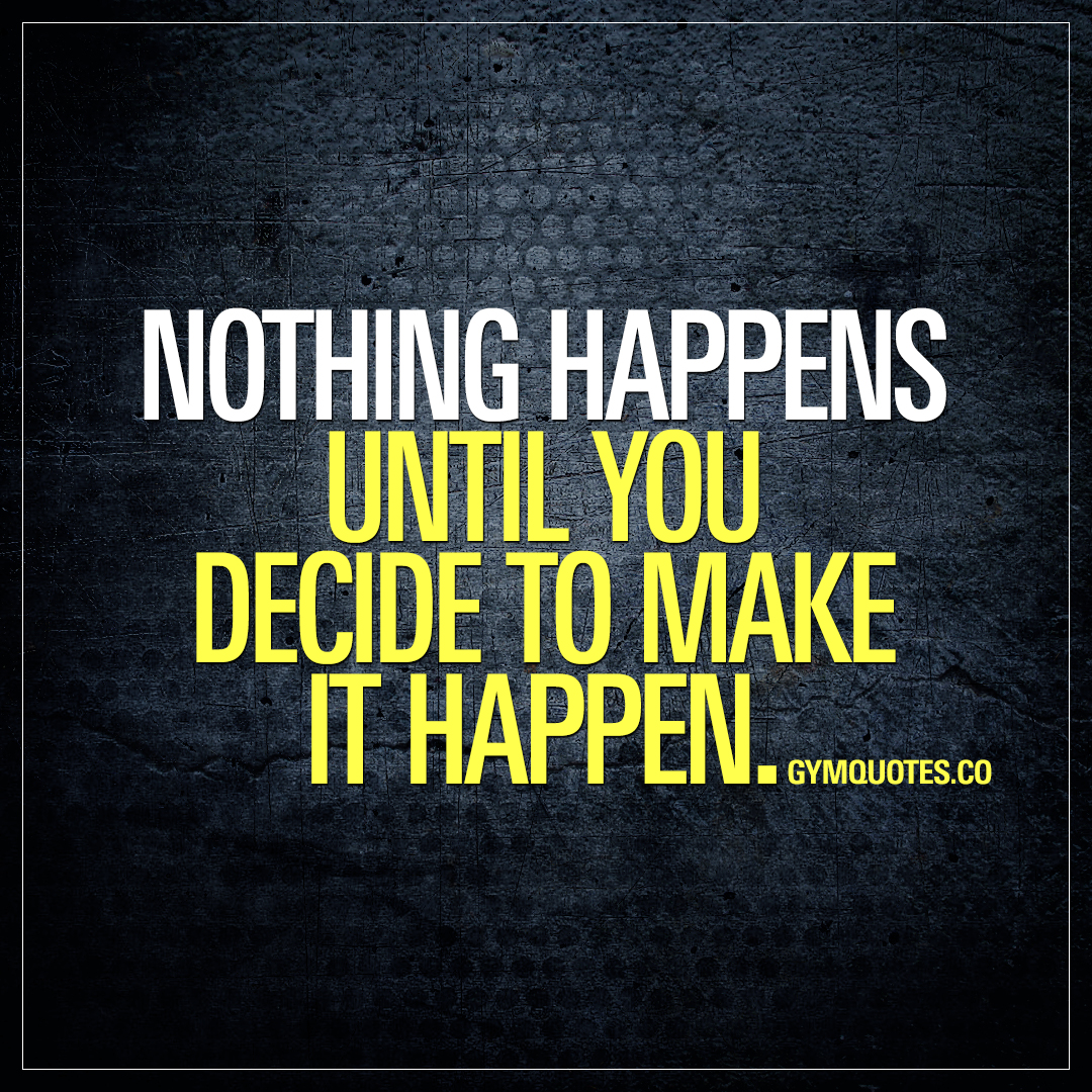 Nothing happens until you decide to make it happen.