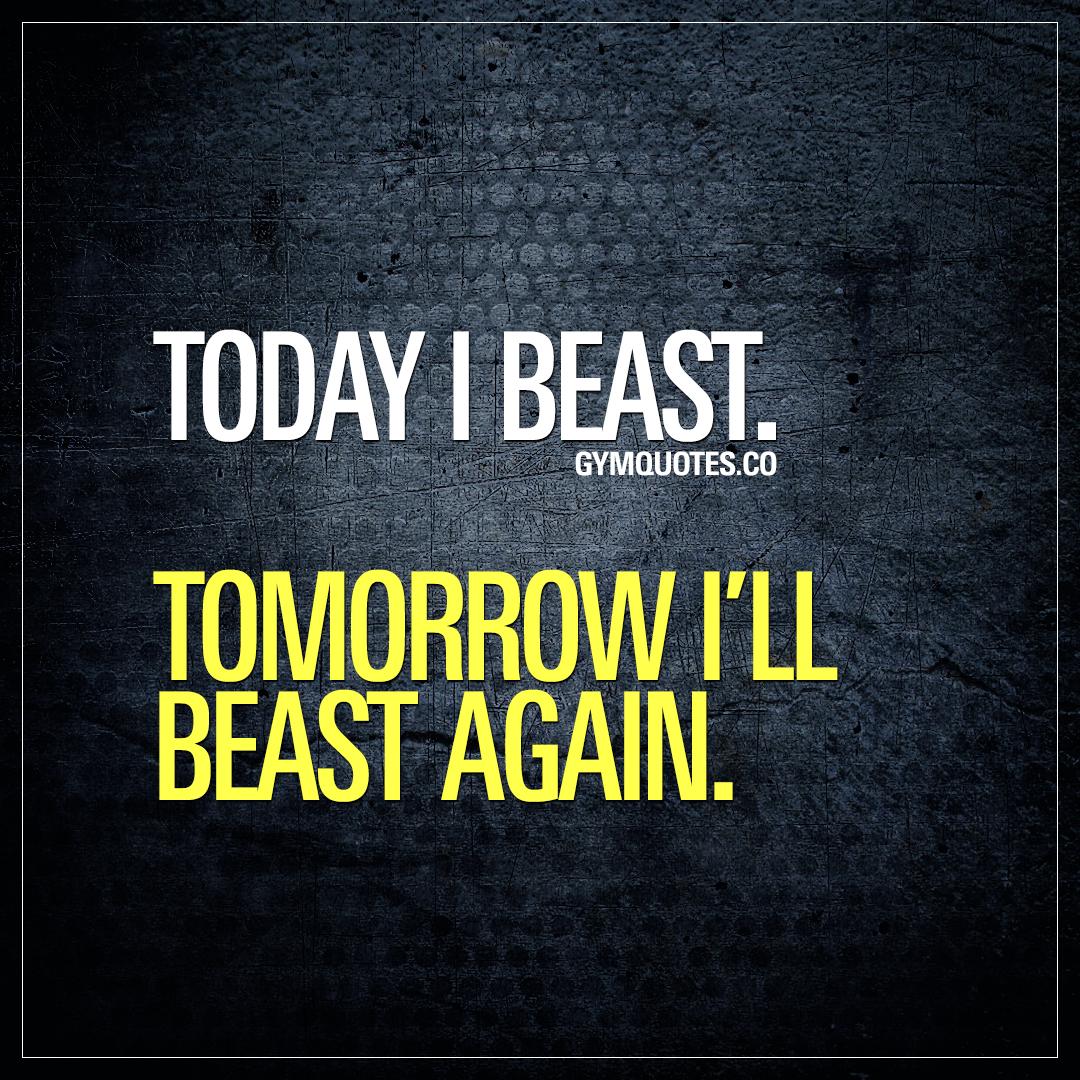 Today I beast. Tomorrow I'll beast again.