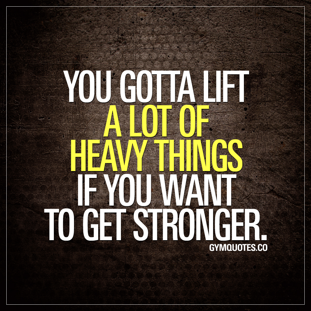 You gotta lift a lot of heavy things if you want to get stronger.